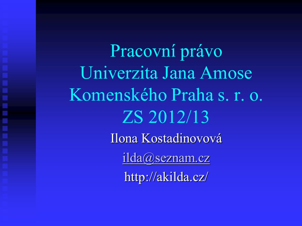 Pracovní právo Univerzita Jana Amose Komenského Praha s. r. o. ZS 2012/13 Ilona Kostadinovová ilda@seznam.cz http://akilda.cz/
