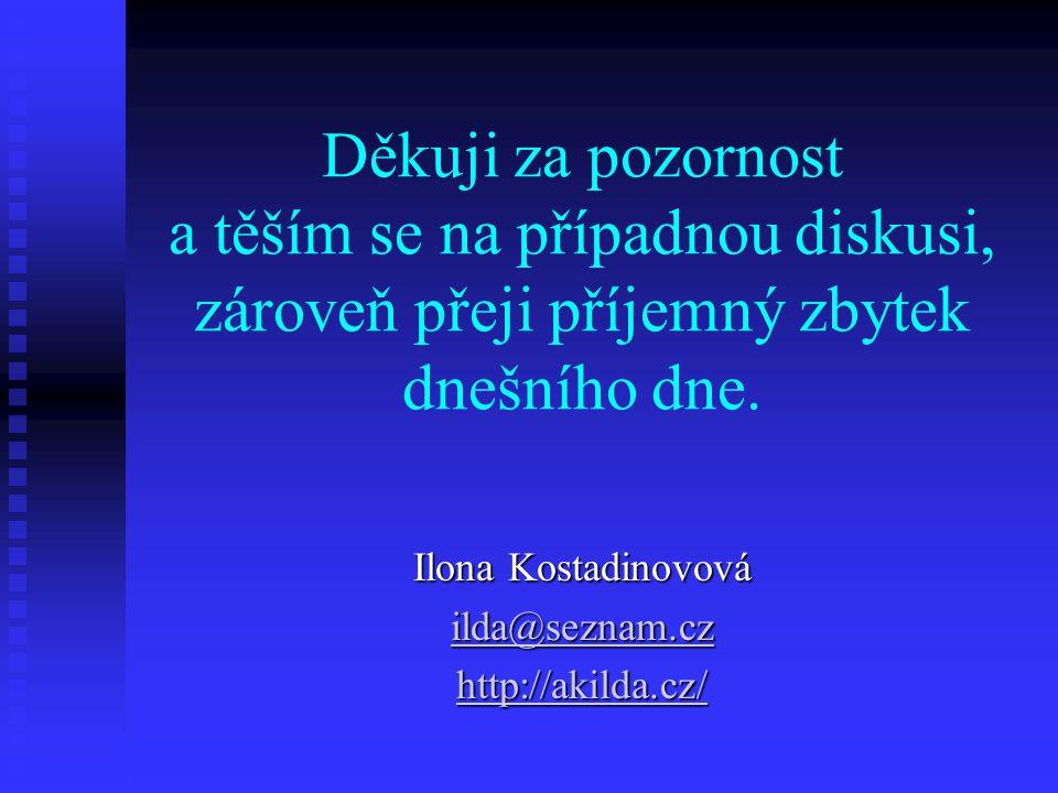 Děkuji za pozornost a těším se na případnou diskusi, zároveň přeji příjemný zbytek dnešního dne. Ilona Kostadinovová ilda@seznam.cz ilda@seznam.cz htt