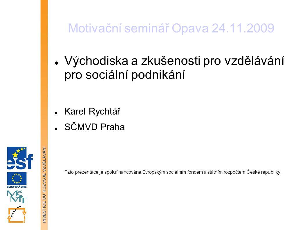 Motivační seminář Opava 24.11.2009 Východiska a zkušenosti pro vzdělávání pro sociální podnikání Karel Rychtář SČMVD Praha Tato prezentace je spolufinancována Evropským sociálním fondem a státním rozpočtem České republiky.