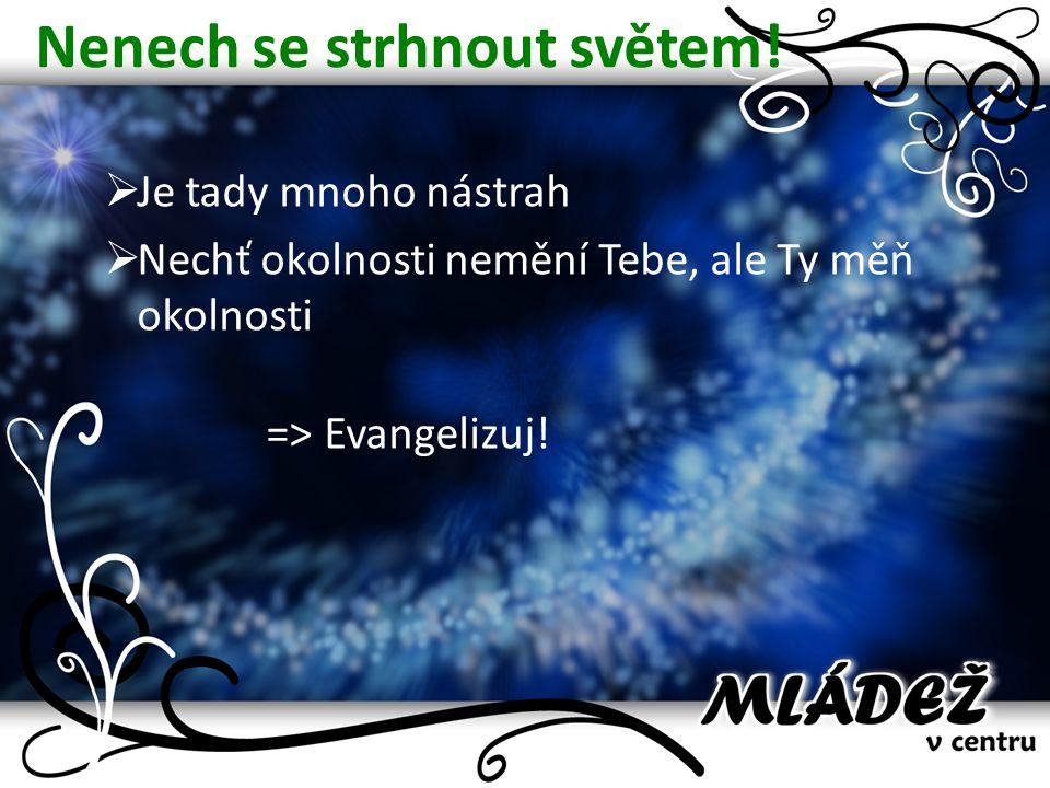 Nenech se strhnout světem!  Je tady mnoho nástrah  Nechť okolnosti nemění Tebe, ale Ty měň okolnosti => Evangelizuj!