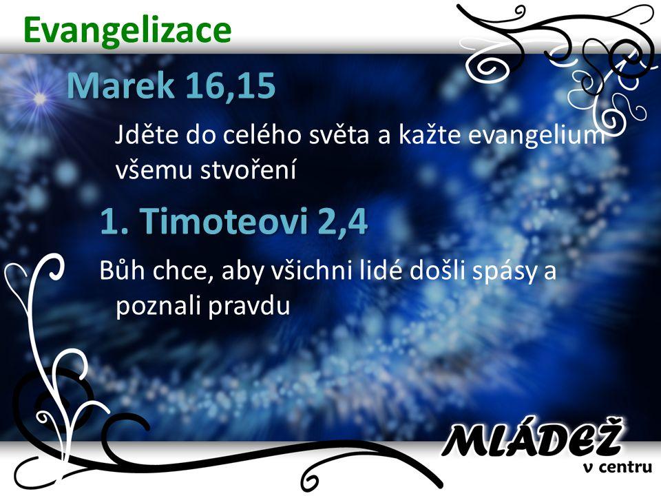 Evangelizace Marek 16,15 Jděte do celého světa a kažte evangelium všemu stvoření 1. Timoteovi 2,4 Bůh chce, aby všichni lidé došli spásy a poznali pra