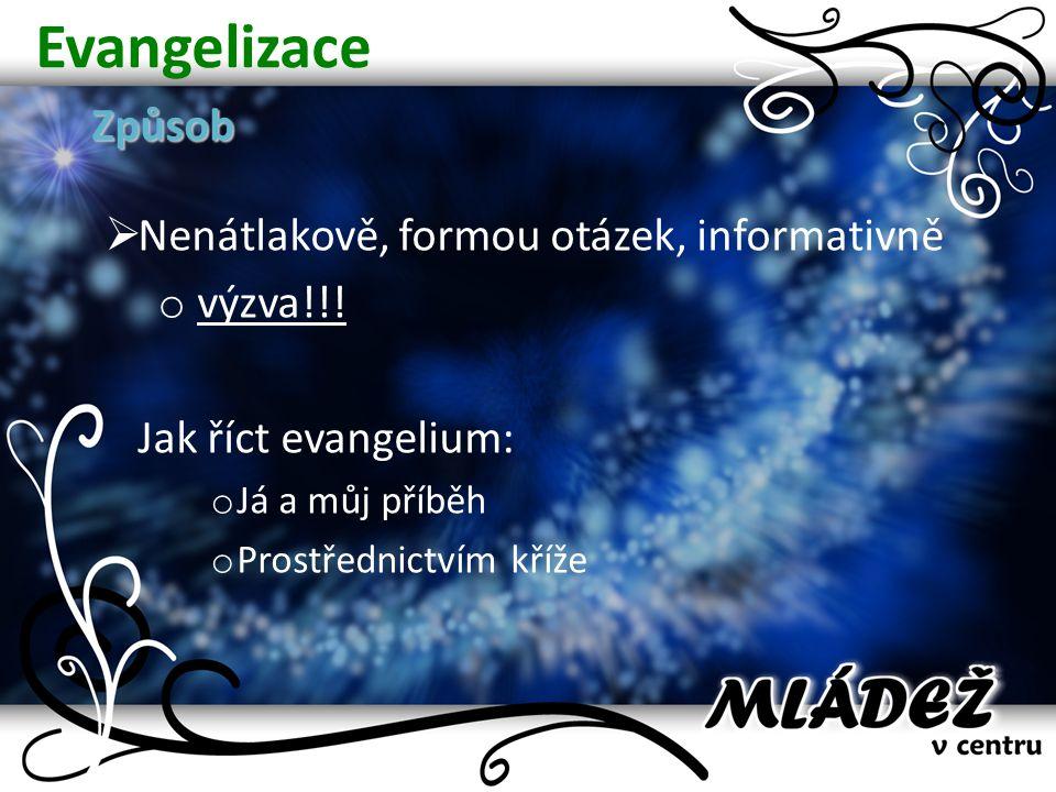 EvangelizaceZpůsob  Nenátlakově, formou otázek, informativně o výzva!!! Jak říct evangelium: o Já a můj příběh o Prostřednictvím kříže