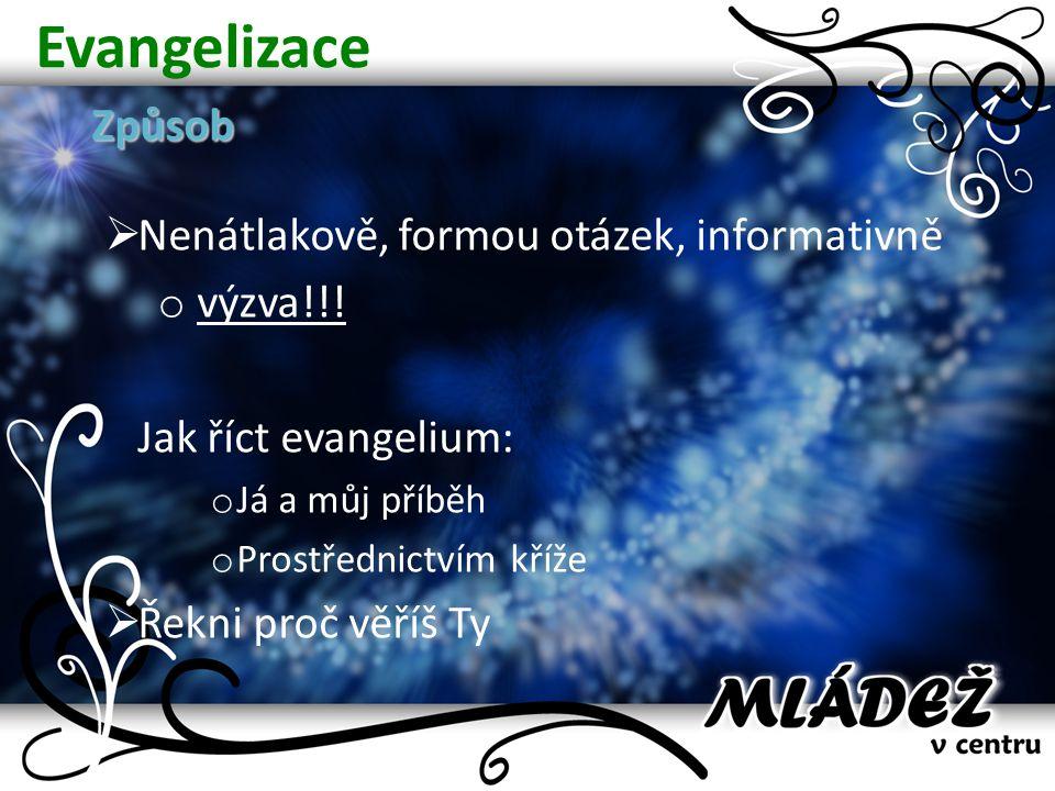 EvangelizaceZpůsob  Nenátlakově, formou otázek, informativně o výzva!!! Jak říct evangelium: o Já a můj příběh o Prostřednictvím kříže  Řekni proč v