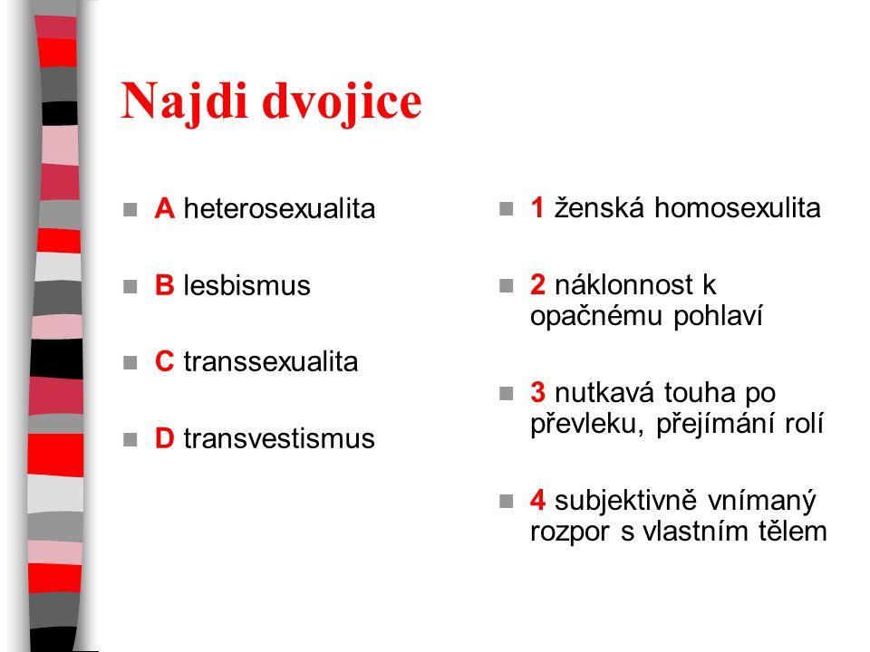 Najdi dvojice A heterosexualita B lesbismus C transsexualita D transvestismus 1 ženská homosexulita 2 náklonnost k opačnému pohlaví 3 nutkavá touha po