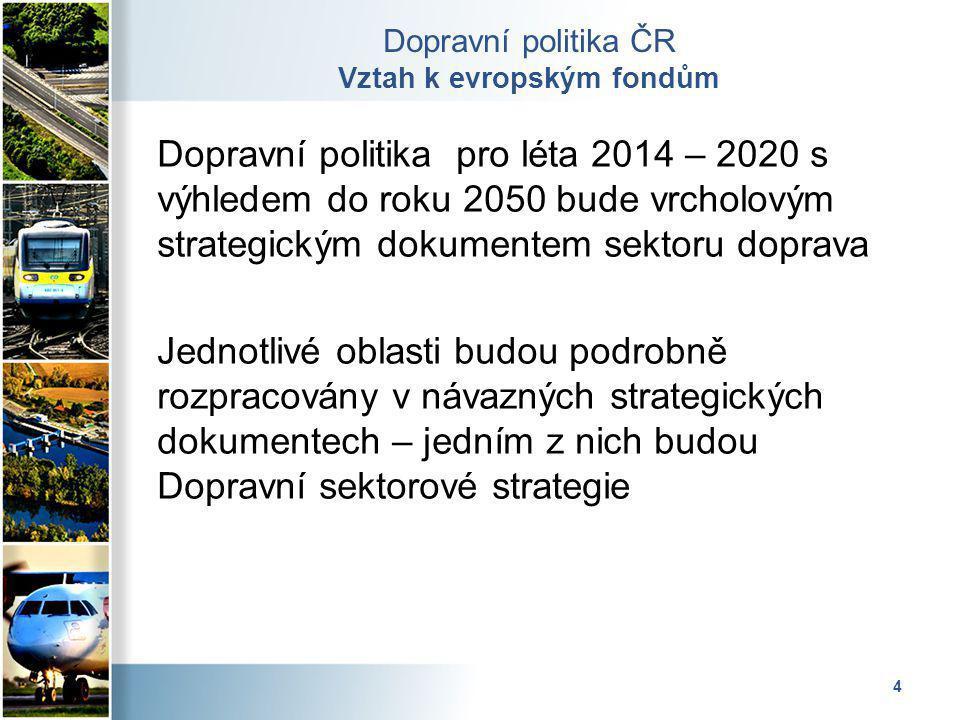 4 Dopravní politika ČR Vztah k evropským fondům Dopravní politika pro léta 2014 – 2020 s výhledem do roku 2050 bude vrcholovým strategickým dokumentem