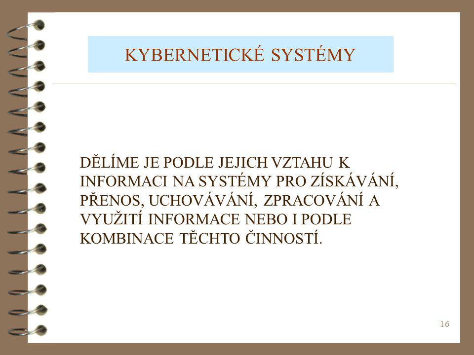 16 KYBERNETICKÉ SYSTÉMY DĚLÍME JE PODLE JEJICH VZTAHU K INFORMACI NA SYSTÉMY PRO ZÍSKÁVÁNÍ, PŘENOS, UCHOVÁVÁNÍ, ZPRACOVÁNÍ A VYUŽITÍ INFORMACE NEBO I PODLE KOMBINACE TĚCHTO ČINNOSTÍ.