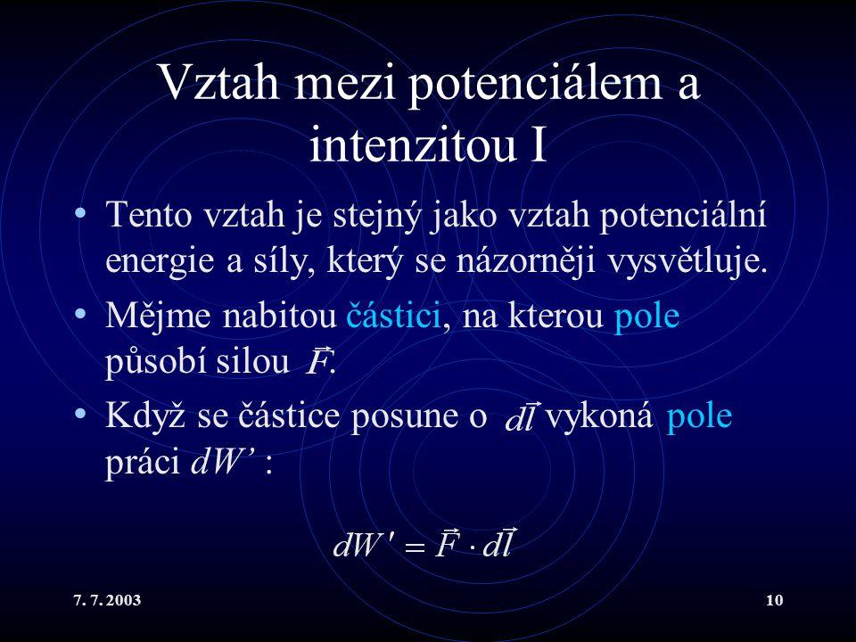 7. 7. 200310 Vztah mezi potenciálem a intenzitou I Tento vztah je stejný jako vztah potenciální energie a síly, který se názorněji vysvětluje. Mějme n