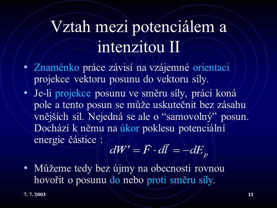 7. 7. 200311 Vztah mezi potenciálem a intenzitou II Znaménko práce závisí na vzájemné orientaci projekce vektoru posunu do vektoru síly. Je-li projekc