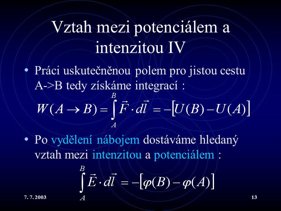 7. 7. 200313 Vztah mezi potenciálem a intenzitou IV Práci uskutečněnou polem pro jistou cestu A->B tedy získáme integrací : Po vydělení nábojem dostáv