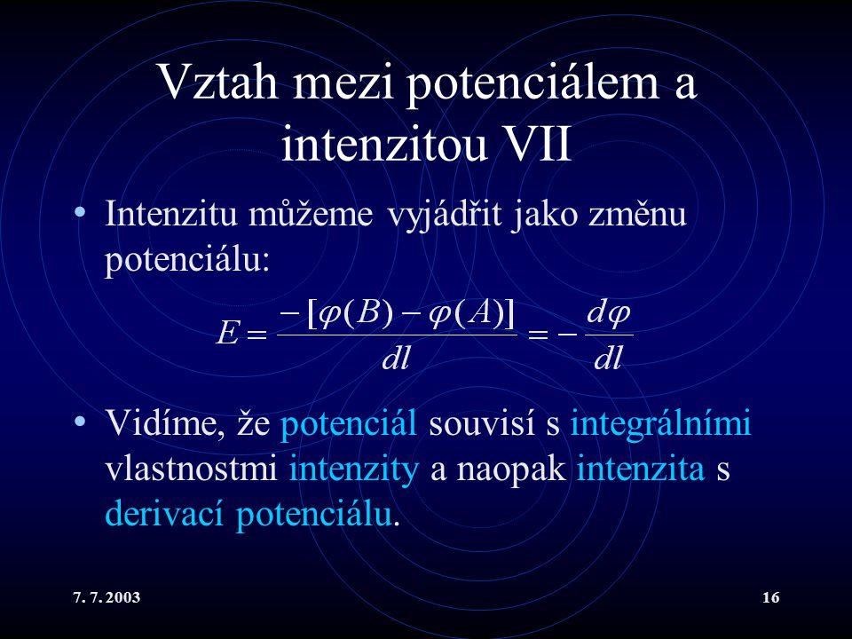 7. 7. 200316 Vztah mezi potenciálem a intenzitou VII Intenzitu můžeme vyjádřit jako změnu potenciálu: Vidíme, že potenciál souvisí s integrálními vlas