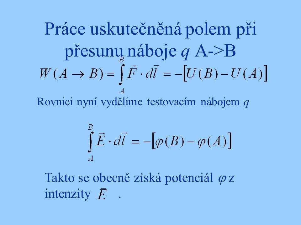 Práce uskutečněná polem při přesunu náboje q A->B Rovnici nyní vydělíme testovacím nábojem q Takto se obecně získá potenciál  z intenzity.