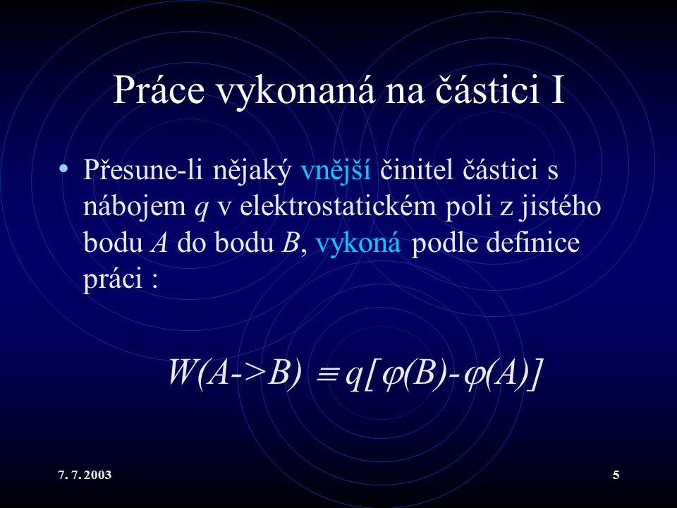 7. 7. 20035 Práce vykonaná na částici I Přesune-li nějaký vnější činitel částici s nábojem q v elektrostatickém poli z jistého bodu A do bodu B, vykon