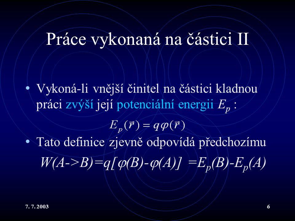 7. 7. 20036 Práce vykonaná na částici II Vykoná-li vnější činitel na částici kladnou práci zvýší její potenciální energii E p : Tato definice zjevně o
