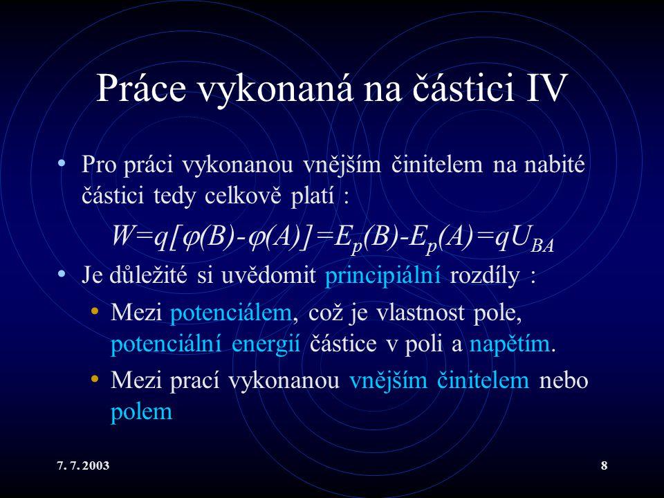 7. 7. 20038 Práce vykonaná na částici IV Pro práci vykonanou vnějším činitelem na nabité částici tedy celkově platí : W=q[  (B)-  (A)]=E p (B)-E p (