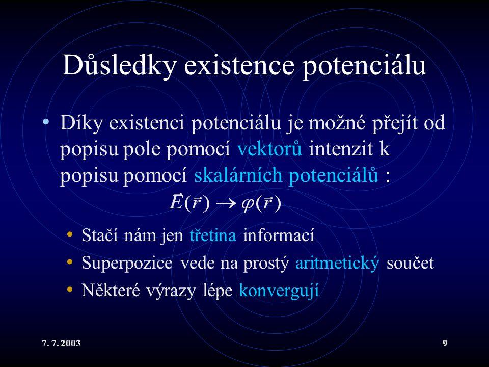 7. 7. 20039 Důsledky existence potenciálu Díky existenci potenciálu je možné přejít od popisu pole pomocí vektorů intenzit k popisu pomocí skalárních