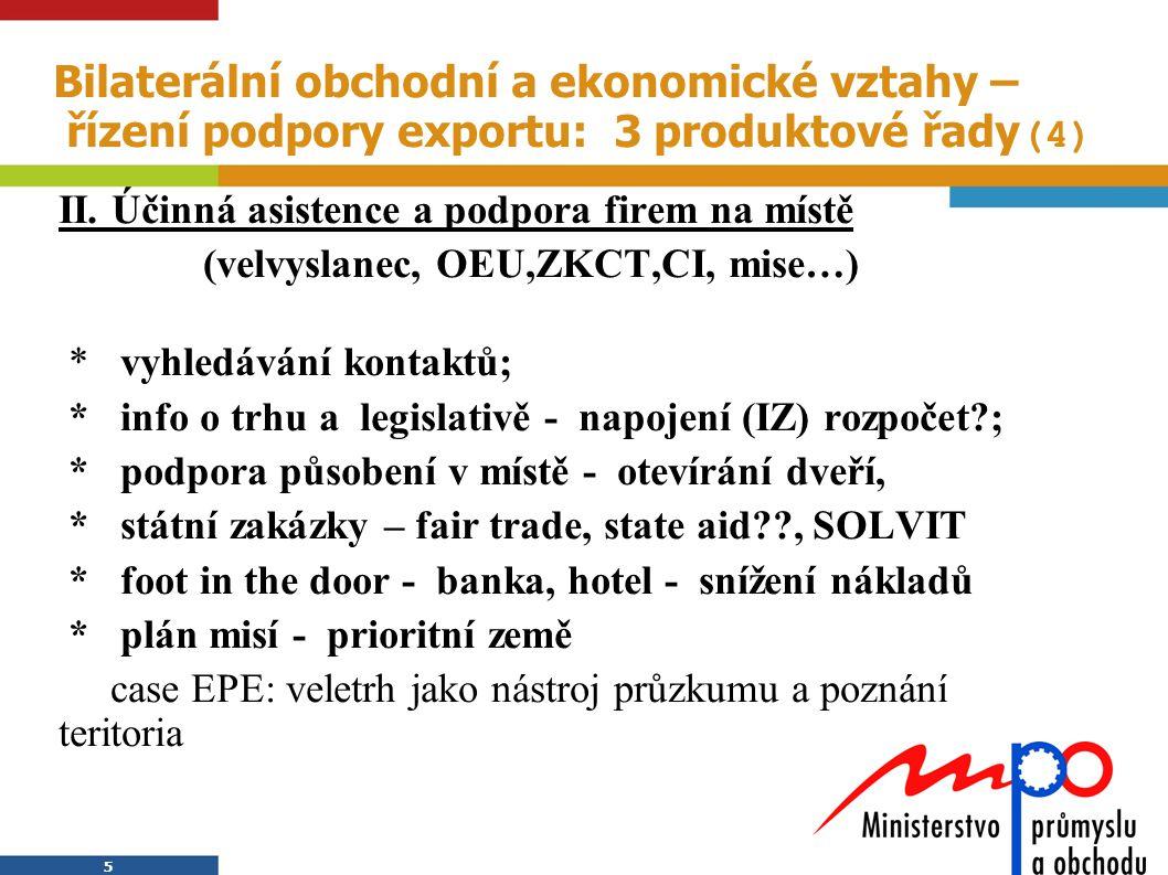 5 5 Bilaterální obchodní a ekonomické vztahy – řízení podpory exportu: 3 produktové řady (4) II. Účinná asistence a podpora firem na místě (velvyslane