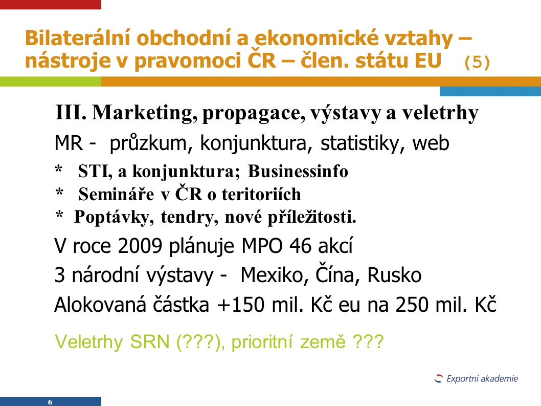 6 6 Bilaterální obchodní a ekonomické vztahy – nástroje v pravomoci ČR – člen. státu EU (5)  III. Marketing, propagace, výstavy a veletrhy  MR - prů