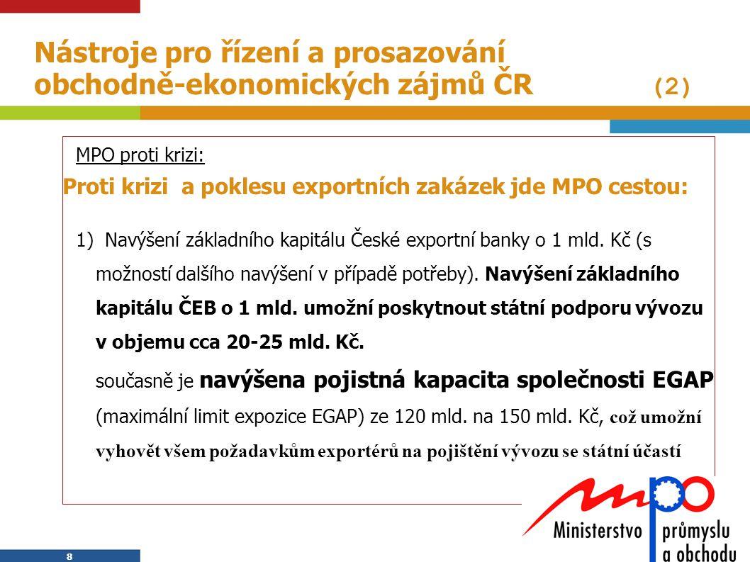 8 8 Nástroje pro řízení a prosazování obchodně-ekonomických zájmů ČR (2) MPO proti krizi: Proti krizi a poklesu exportních zakázek jde MPO cestou: 1)