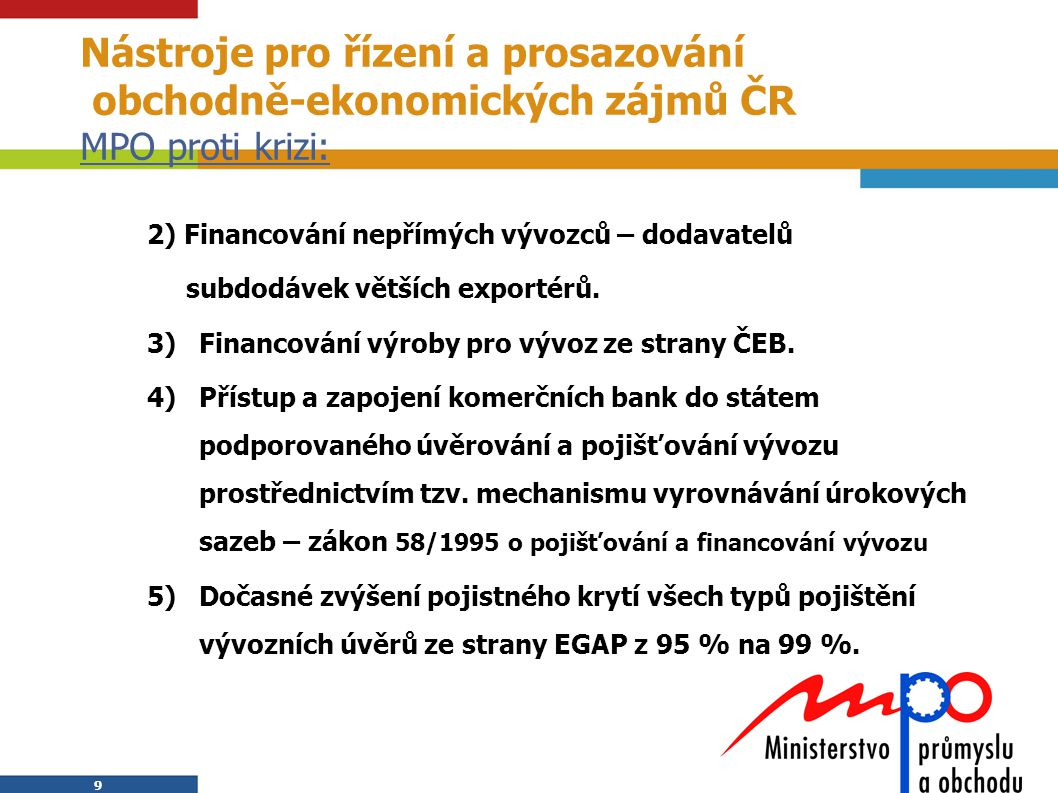 9 9 Nástroje pro řízení a prosazování obchodně-ekonomických zájmů ČR MPO proti krizi: 2) Financování nepřímých vývozců – dodavatelů subdodávek větších