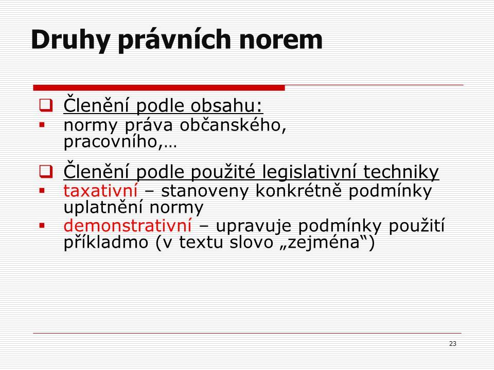 """ Členění podle obsahu:  normy práva občanského, pracovního,…  Členění podle použité legislativní techniky  taxativní – stanoveny konkrétně podmínky uplatnění normy  demonstrativní – upravuje podmínky použití příkladmo (v textu slovo """"zejména ) 23 Druhy právních norem"""