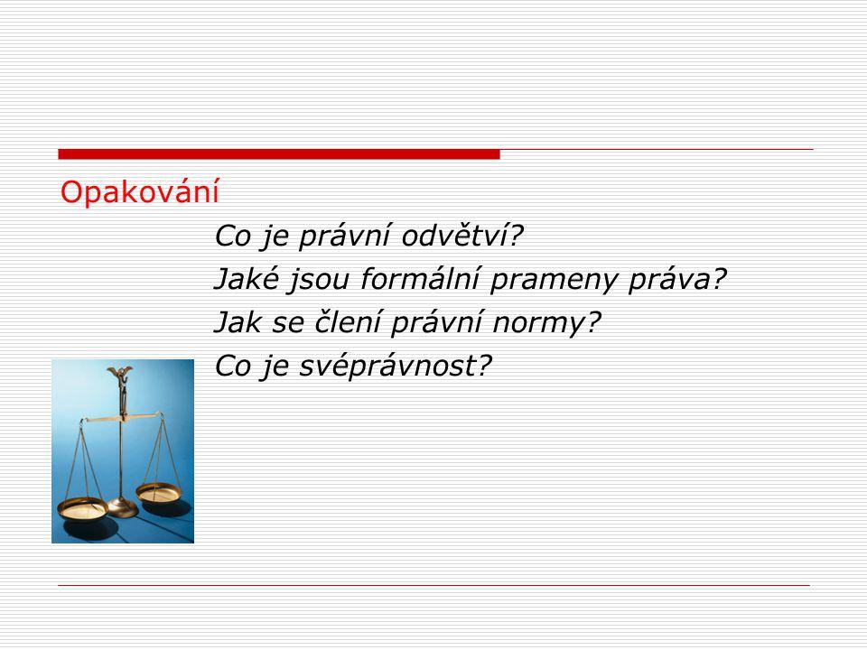Opakování Co je právní odvětví? Jaké jsou formální prameny práva? Jak se člení právní normy? Co je svéprávnost?