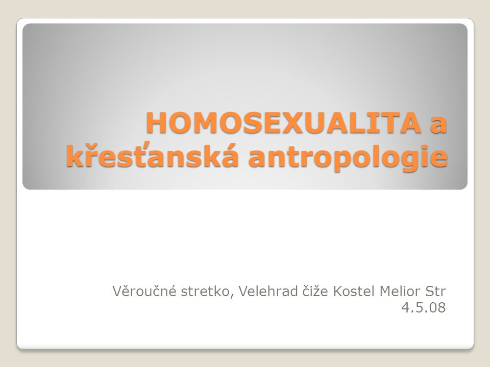 HOMOSEXUALITA a křesťanská antropologie Věroučné stretko, Velehrad čiže Kostel Melior Str 4.5.08
