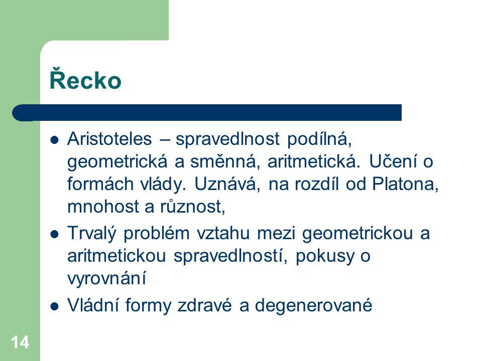 14 Řecko Aristoteles – spravedlnost podílná, geometrická a směnná, aritmetická. Učení o formách vlády. Uznává, na rozdíl od Platona, mnohost a různost