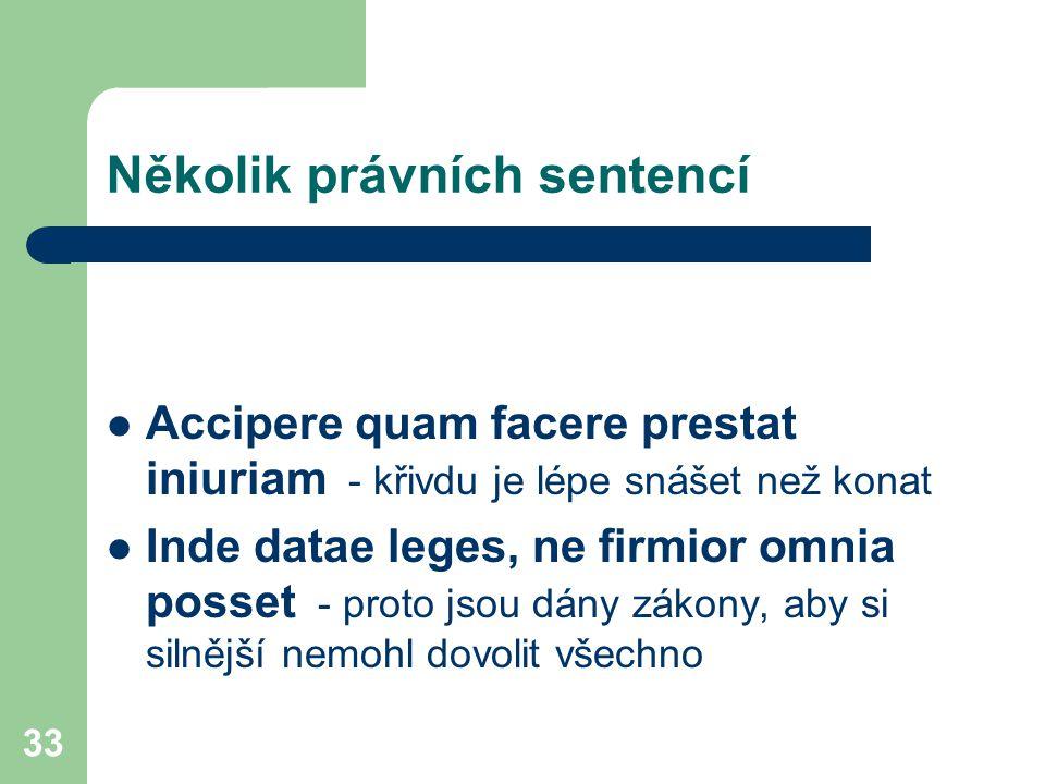 33 Několik právních sentencí Accipere quam facere prestat iniuriam - křivdu je lépe snášet než konat Inde datae leges, ne firmior omnia posset - proto