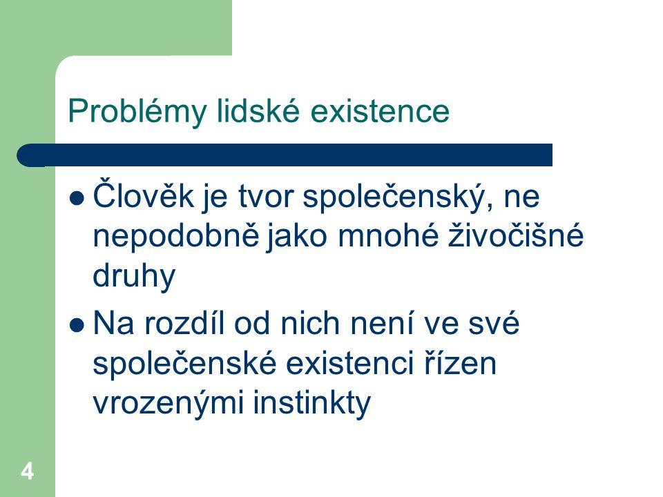 4 Problémy lidské existence Člověk je tvor společenský, ne nepodobně jako mnohé živočišné druhy Na rozdíl od nich není ve své společenské existenci ří
