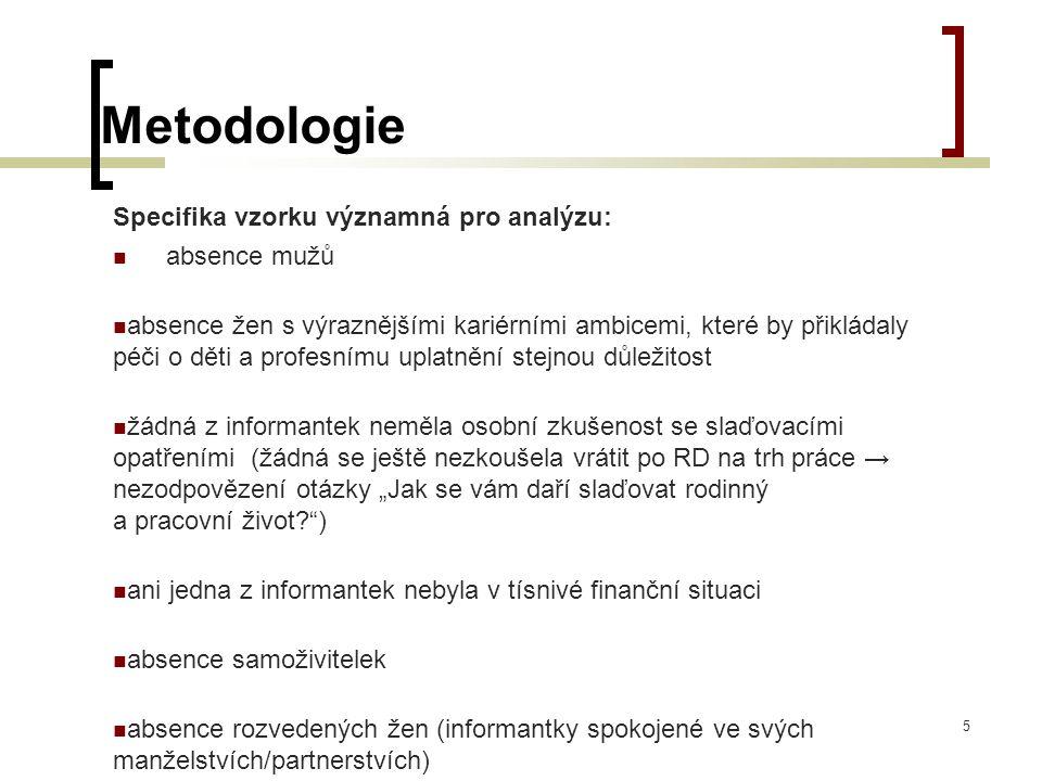 Metodologie Specifika vzorku významná pro analýzu: absence mužů absence žen s výraznějšími kariérními ambicemi, které by přikládaly péči o děti a prof