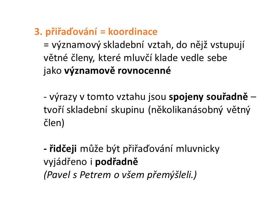 3. přiřaďování = koordinace = významový skladební vztah, do nějž vstupují větné členy, které mluvčí klade vedle sebe jako významově rovnocenné - výraz