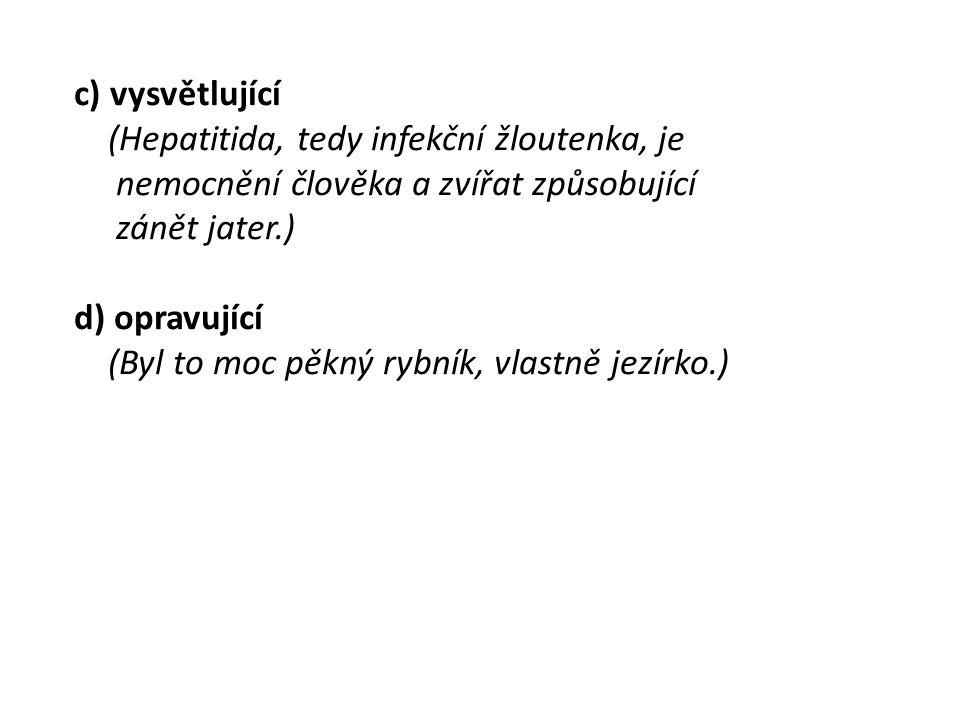 c) vysvětlující (Hepatitida, tedy infekční žloutenka, je nemocnění člověka a zvířat způsobující zánět jater.) d) opravující (Byl to moc pěkný rybník,
