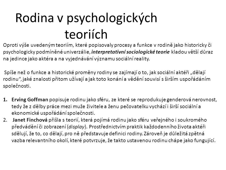 Rodina v psychologických teoriích Oproti výše uvedeným teoriím, které popisovaly procesy a funkce v rodině jako historicky či psychologicky podmíněné univerzálie, interpretativní sociologické teorie kladou větší důraz na jedince jako aktéra a na vyjednávání významu sociální reality.