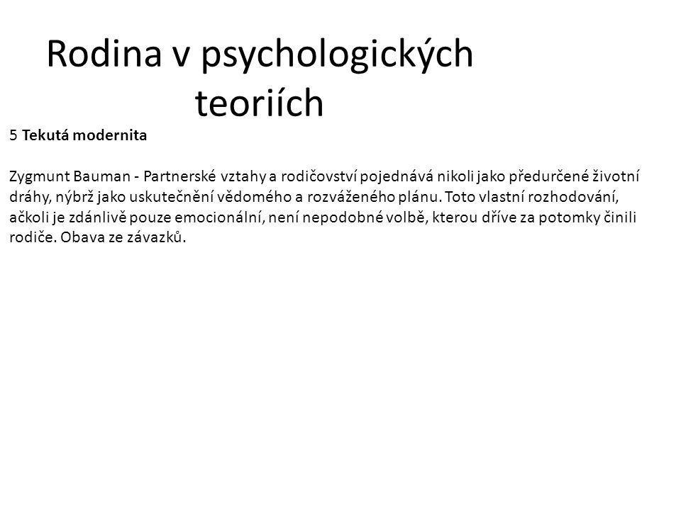 Rodina v psychologických teoriích 5 Tekutá modernita Zygmunt Bauman - Partnerské vztahy a rodičovství pojednává nikoli jako předurčené životní dráhy, nýbrž jako uskutečnění vědomého a rozváženého plánu.