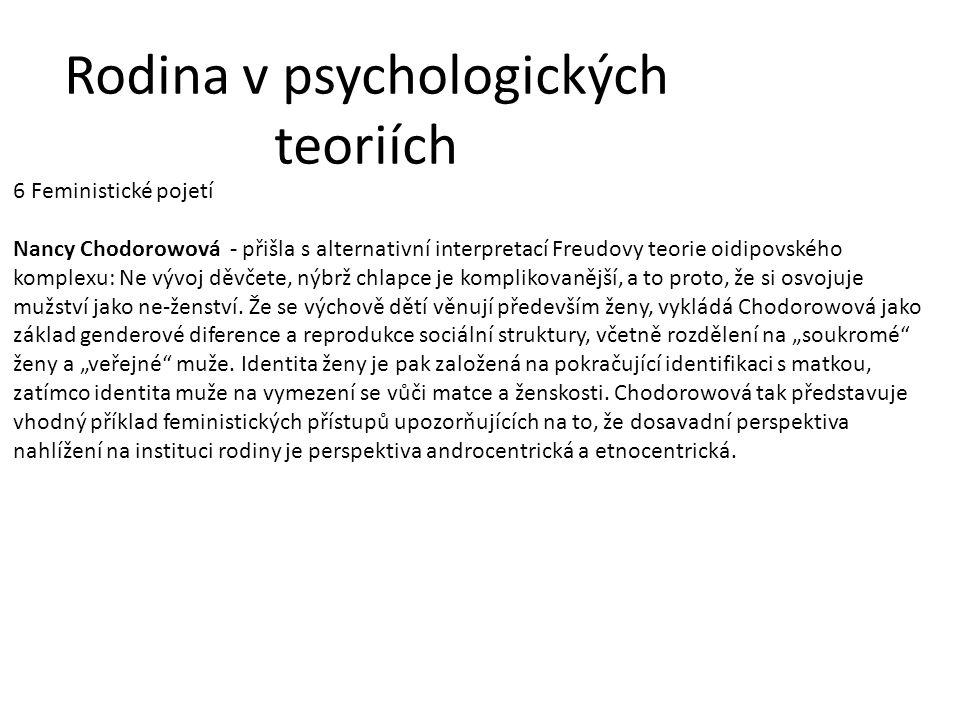 Rodina v psychologických teoriích 6 Feministické pojetí Nancy Chodorowová - přišla s alternativní interpretací Freudovy teorie oidipovského komplexu: Ne vývoj děvčete, nýbrž chlapce je komplikovanější, a to proto, že si osvojuje mužství jako ne-ženství.