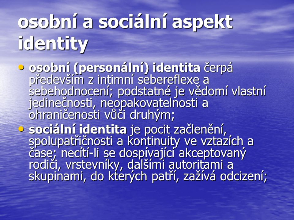 osobní a sociální aspekt identity osobní (personální) identita čerpá především z intimní sebereflexe a sebehodnocení; podstatné je vědomí vlastní jedinečnosti, neopakovatelnosti a ohraničenosti vůči druhým; osobní (personální) identita čerpá především z intimní sebereflexe a sebehodnocení; podstatné je vědomí vlastní jedinečnosti, neopakovatelnosti a ohraničenosti vůči druhým; sociální identita je pocit začlenění, spolupatřičnosti a kontinuity ve vztazích a čase; necítí-li se dospívající akceptovaný rodiči, vrstevníky, dalšími autoritami a skupinami, do kterých patří, zažívá odcizení; sociální identita je pocit začlenění, spolupatřičnosti a kontinuity ve vztazích a čase; necítí-li se dospívající akceptovaný rodiči, vrstevníky, dalšími autoritami a skupinami, do kterých patří, zažívá odcizení;