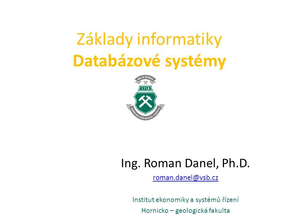 Základy informatiky Databázové systémy Ing. Roman Danel, Ph.D. roman.danel@vsb.cz Institut ekonomiky a systémů řízení Hornicko – geologická fakulta