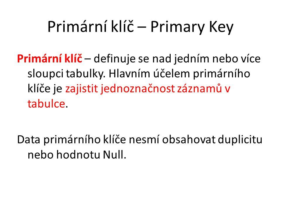 Primární klíč – Primary Key Primární klíč – definuje se nad jedním nebo více sloupci tabulky. Hlavním účelem primárního klíče je zajistit jednoznačnos
