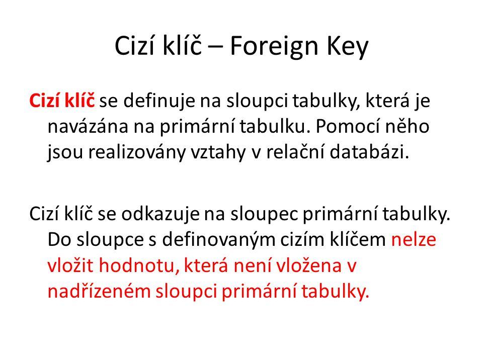 Cizí klíč – Foreign Key Cizí klíč se definuje na sloupci tabulky, která je navázána na primární tabulku. Pomocí něho jsou realizovány vztahy v relační