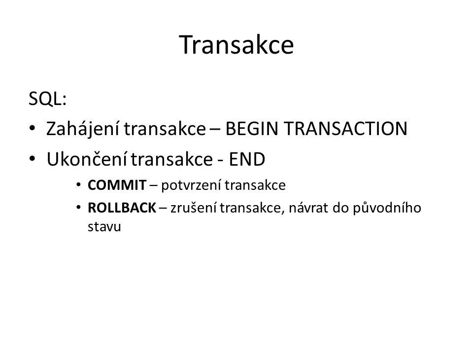 Transakce SQL: Zahájení transakce – BEGIN TRANSACTION Ukončení transakce - END COMMIT – potvrzení transakce ROLLBACK – zrušení transakce, návrat do pů