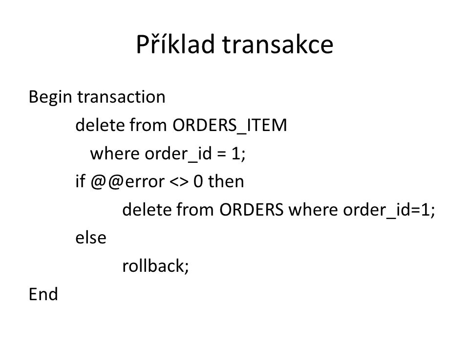 Příklad transakce Begin transaction delete from ORDERS_ITEM where order_id = 1; if @@error <> 0 then delete from ORDERS where order_id=1; else rollbac