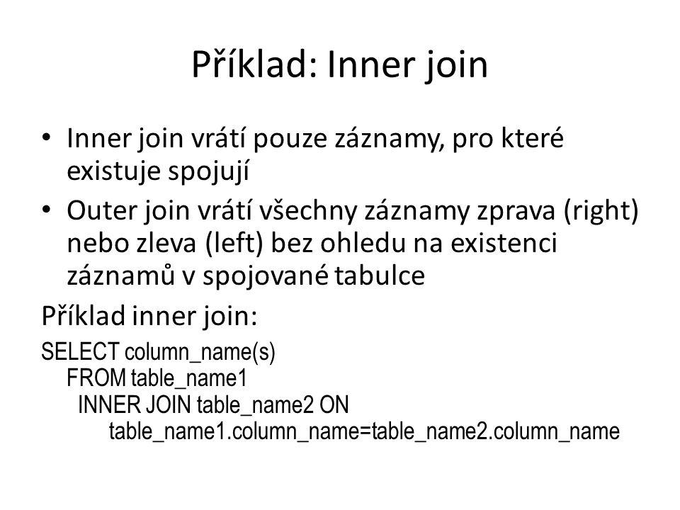 Příklad: Inner join Inner join vrátí pouze záznamy, pro které existuje spojují Outer join vrátí všechny záznamy zprava (right) nebo zleva (left) bez o