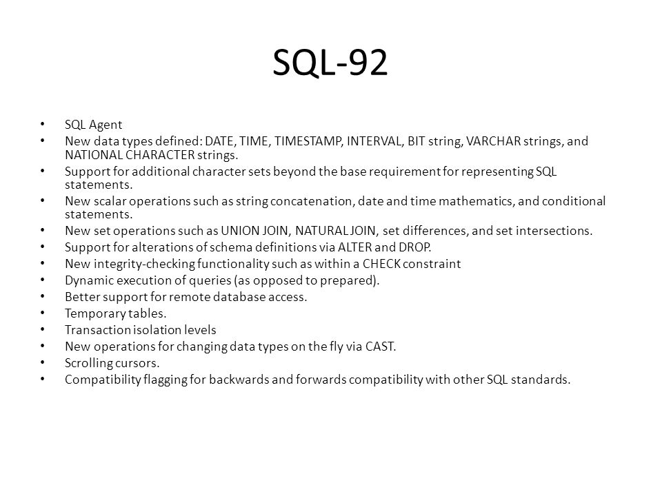 SQL-92 SQL Agent New data types defined: DATE, TIME, TIMESTAMP, INTERVAL, BIT string, VARCHAR strings, and NATIONAL CHARACTER strings. Support for add