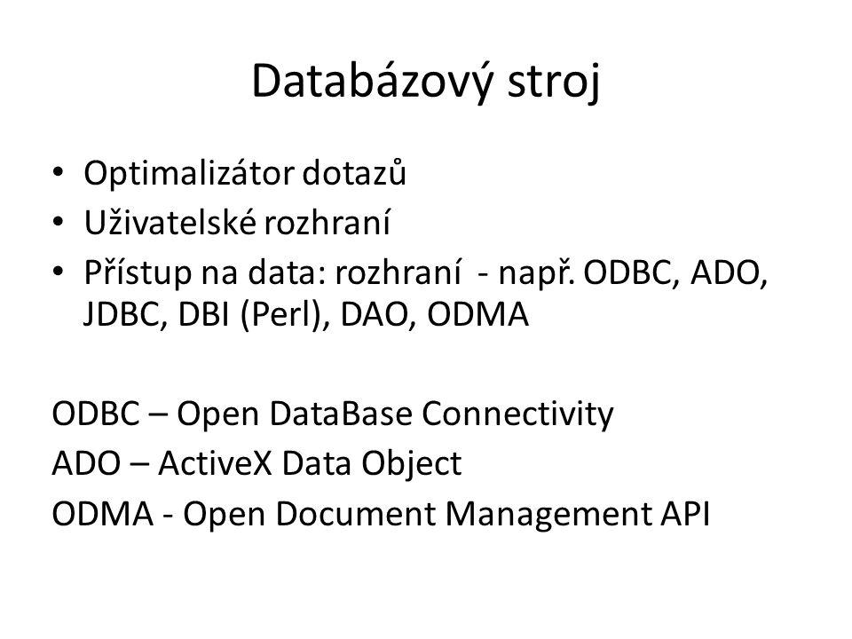 Databázový stroj Optimalizátor dotazů Uživatelské rozhraní Přístup na data: rozhraní - např. ODBC, ADO, JDBC, DBI (Perl), DAO, ODMA ODBC – Open DataBa