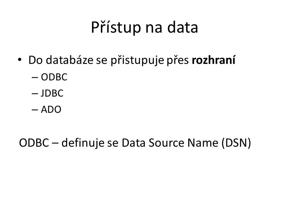 Přístup na data Do databáze se přistupuje přes rozhraní – ODBC – JDBC – ADO ODBC – definuje se Data Source Name (DSN)