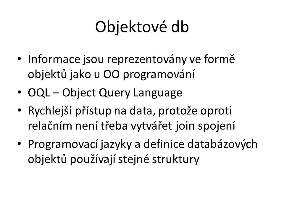 Objektové db Informace jsou reprezentovány ve formě objektů jako u OO programování OQL – Object Query Language Rychlejší přístup na data, protože opro