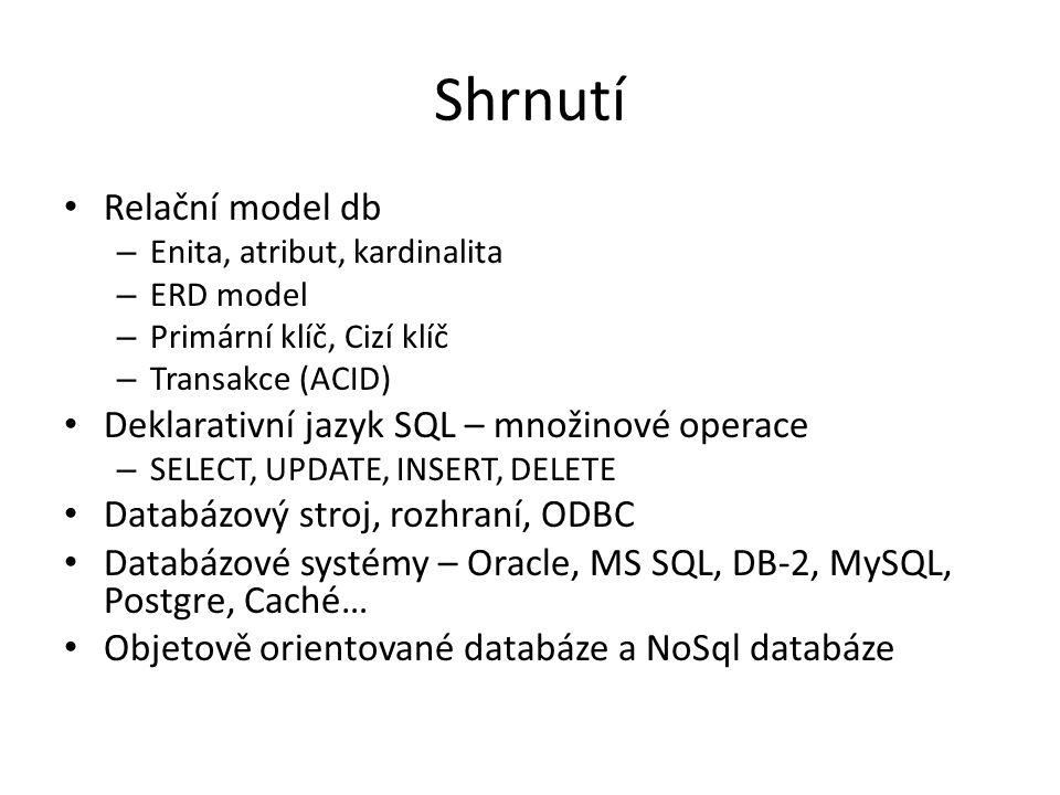 Shrnutí Relační model db – Enita, atribut, kardinalita – ERD model – Primární klíč, Cizí klíč – Transakce (ACID) Deklarativní jazyk SQL – množinové op