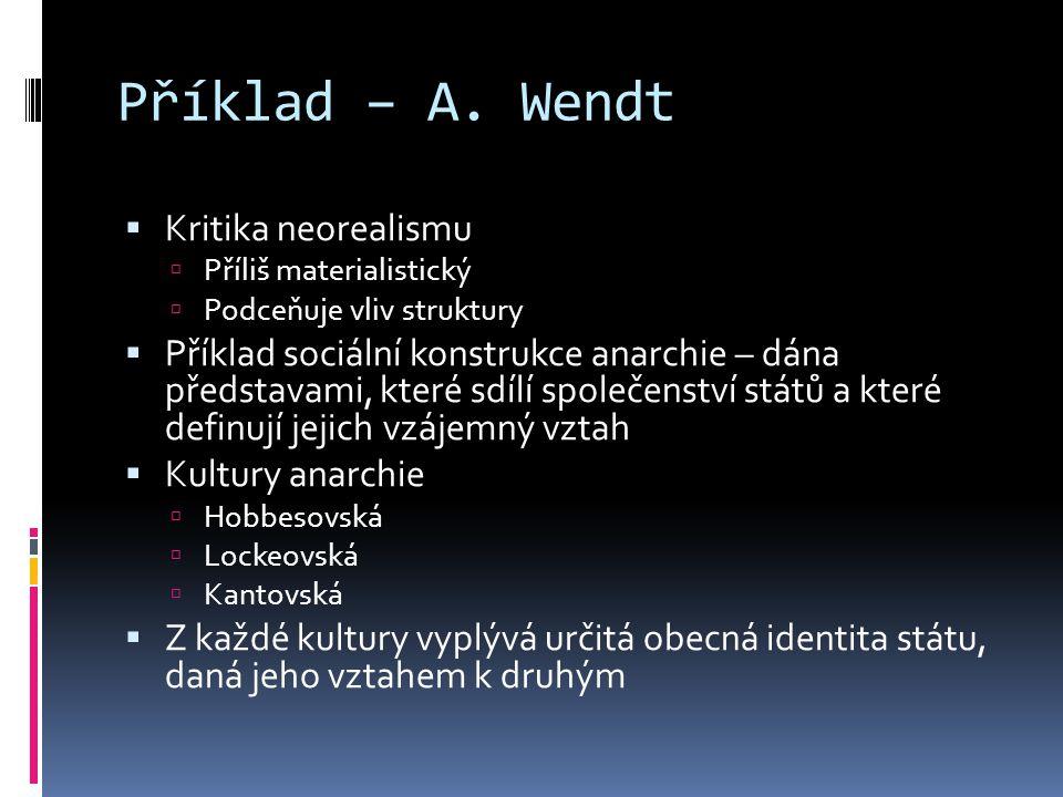Příklad – A. Wendt  Kritika neorealismu  Příliš materialistický  Podceňuje vliv struktury  Příklad sociální konstrukce anarchie – dána představami