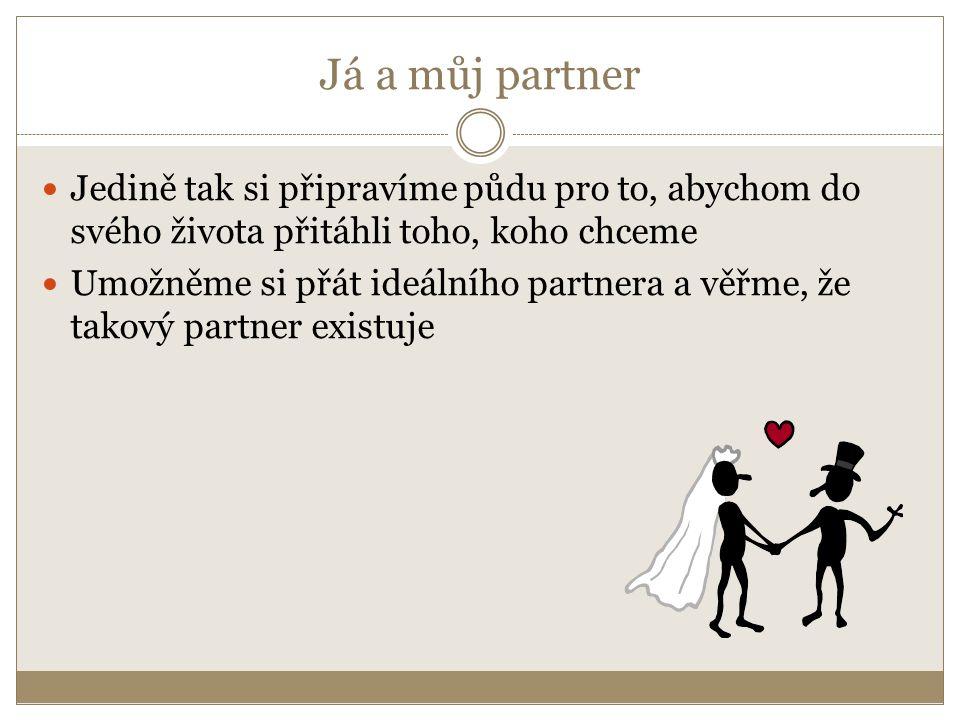 Já a můj partner Jedině tak si připravíme půdu pro to, abychom do svého života přitáhli toho, koho chceme Umožněme si přát ideálního partnera a věřme,