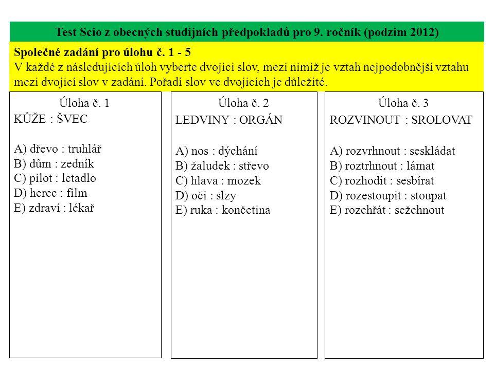 Test Scio z obecných studijních předpokladů pro 9. ročník (podzim 2012) Úloha č. 1 KŮŽE : ŠVEC A) dřevo : truhlář B) dům : zedník C) pilot : letadlo D